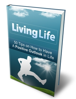 Living Life: 50 Tips on How to Have a Positive Outlook in Life